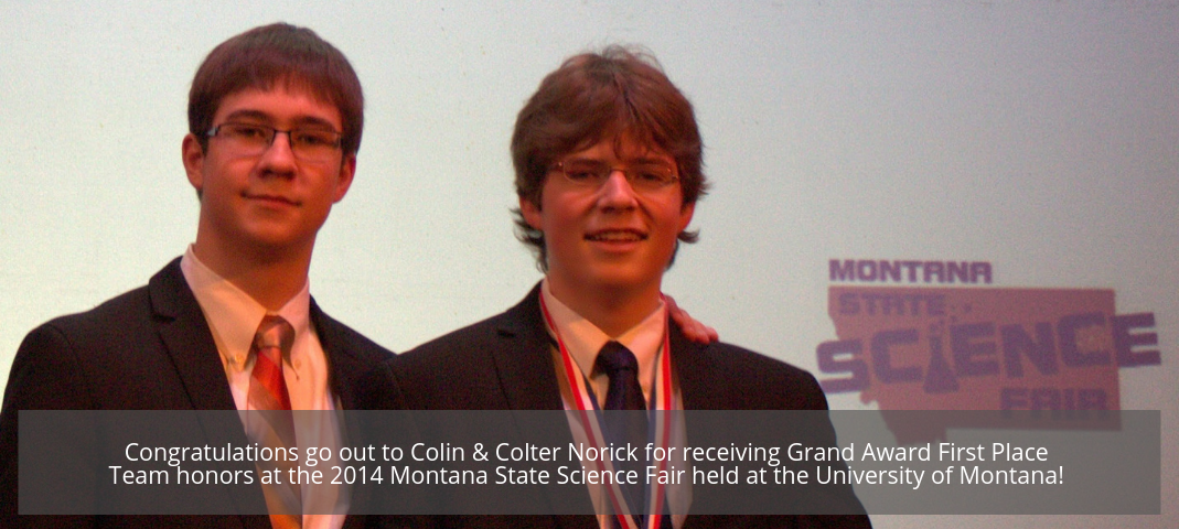 Congratulations go out to Colin & Colter Norick for receiving Grand Award First Place Team honors at the 2014 Montana State Science Fair held at the University of Montana!